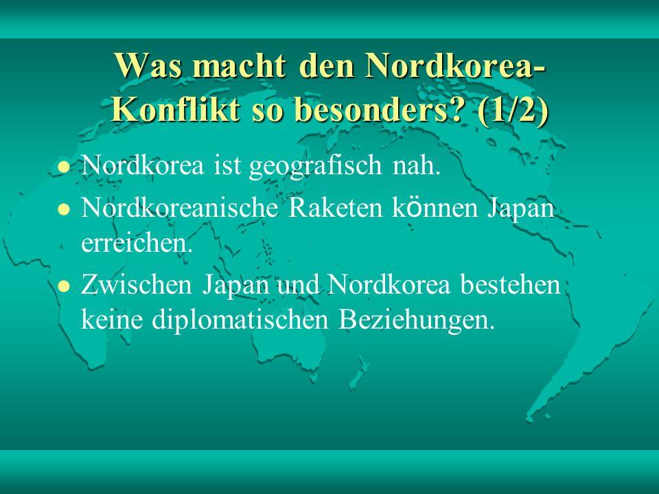 Was macht den Nordkorea- Konflikt so besonders? (1/2) Nordkorea ist geografisch nah. Nordkoreanische Raketen k ö nnen Japan erreichen. Zwischen Japan