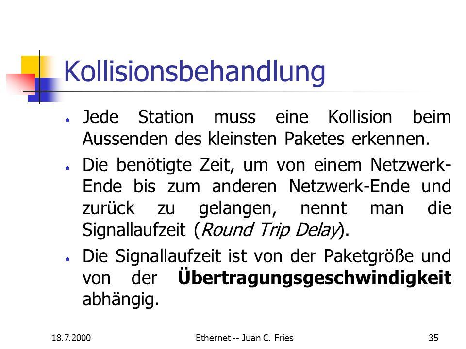 18.7.2000Ethernet -- Juan C. Fries35 Kollisionsbehandlung Jede Station muss eine Kollision beim Aussenden des kleinsten Paketes erkennen. Die benötigt