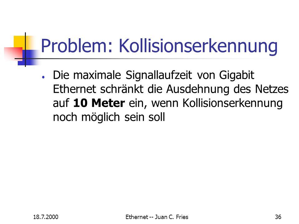 18.7.2000Ethernet -- Juan C. Fries36 Problem: Kollisionserkennung Die maximale Signallaufzeit von Gigabit Ethernet schränkt die Ausdehnung des Netzes