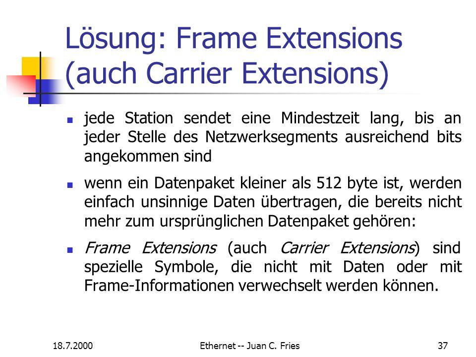 18.7.2000Ethernet -- Juan C. Fries37 Lösung: Frame Extensions (auch Carrier Extensions) jede Station sendet eine Mindestzeit lang, bis an jeder Stelle