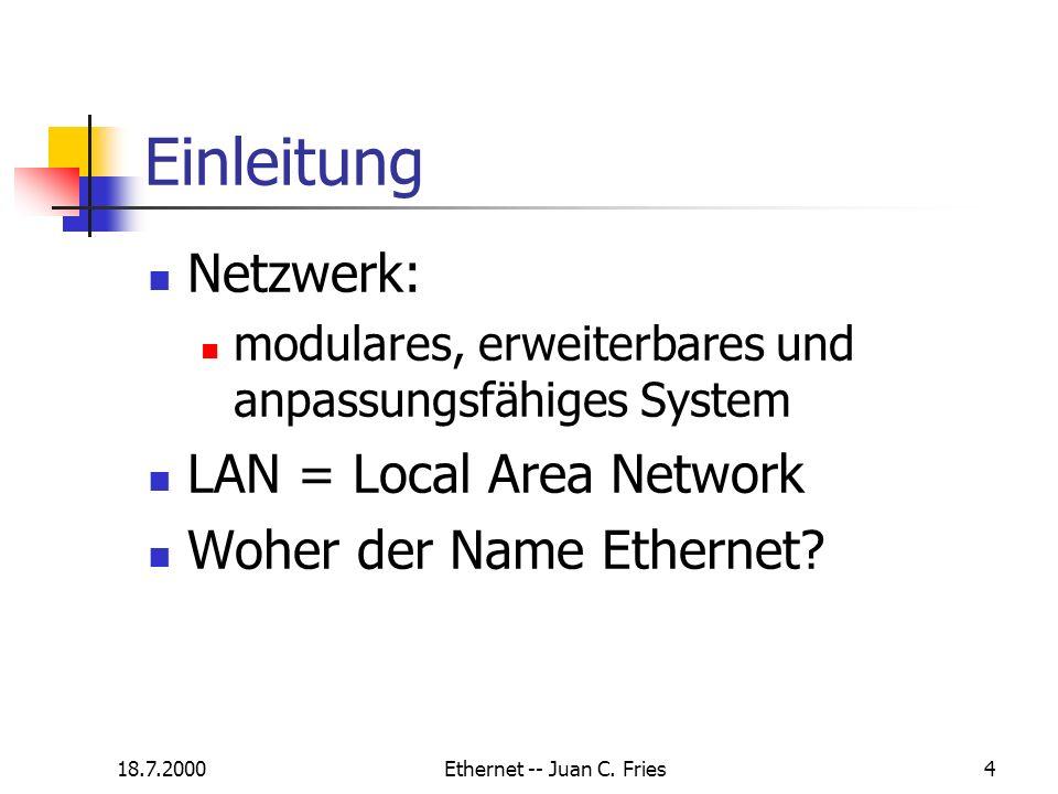 18.7.2000Ethernet -- Juan C. Fries4 Einleitung Netzwerk: modulares, erweiterbares und anpassungsfähiges System LAN = Local Area Network Woher der Name