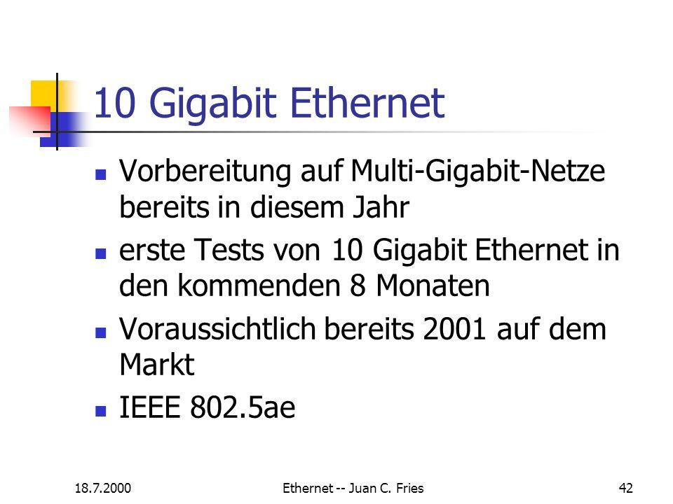 18.7.2000Ethernet -- Juan C. Fries42 10 Gigabit Ethernet Vorbereitung auf Multi-Gigabit-Netze bereits in diesem Jahr erste Tests von 10 Gigabit Ethern