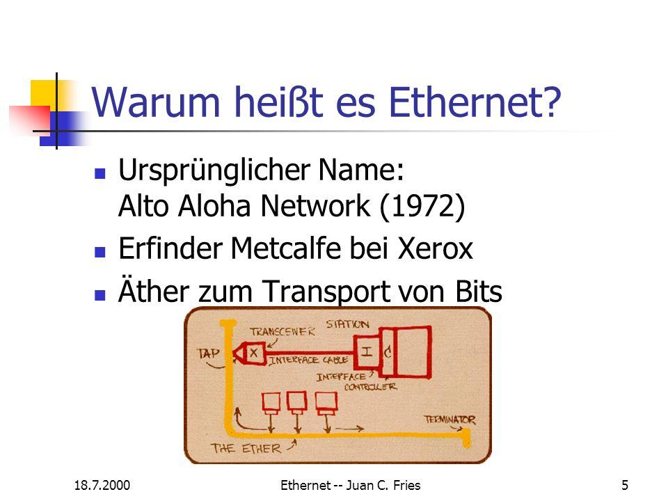 18.7.2000Ethernet -- Juan C. Fries5 Warum heißt es Ethernet? Ursprünglicher Name: Alto Aloha Network (1972) Erfinder Metcalfe bei Xerox Äther zum Tran
