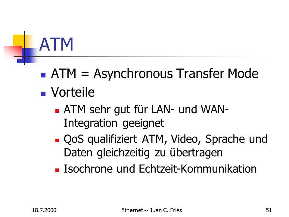 18.7.2000Ethernet -- Juan C. Fries51 ATM ATM = Asynchronous Transfer Mode Vorteile ATM sehr gut für LAN- und WAN- Integration geeignet QoS qualifizier