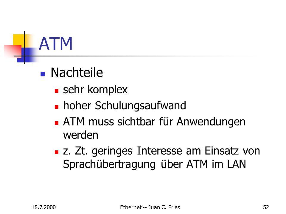 18.7.2000Ethernet -- Juan C. Fries52 ATM Nachteile sehr komplex hoher Schulungsaufwand ATM muss sichtbar für Anwendungen werden z. Zt. geringes Intere
