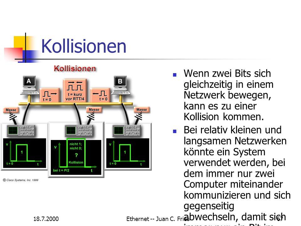 18.7.2000Ethernet -- Juan C. Fries67 Kollisionen Wenn zwei Bits sich gleichzeitig in einem Netzwerk bewegen, kann es zu einer Kollision kommen. Bei re