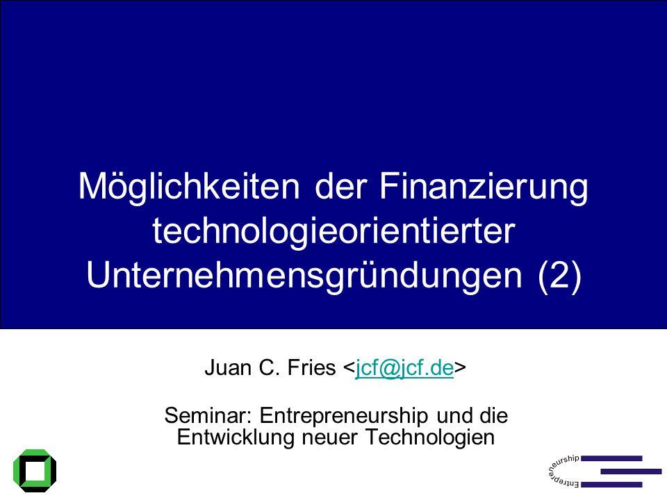 Möglichkeiten der Finanzierung (2) Möglichkeiten der Finanzierung technologieorientierter Unternehmensgründungen (2) Juan C. Fries jcf@jcf.de Seminar: