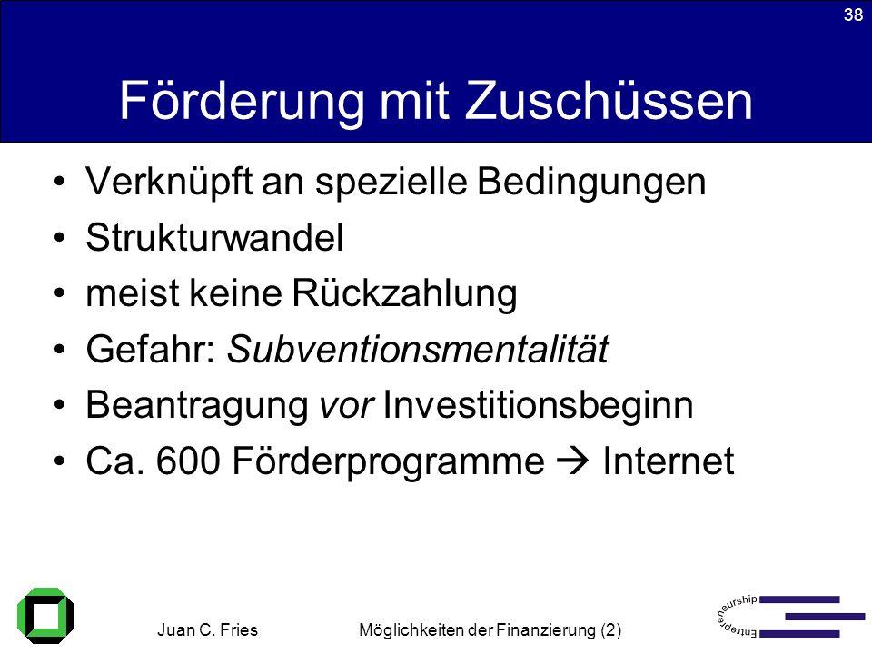Juan C. Fries 22.01.2003 Möglichkeiten der Finanzierung (2) 38 Förderung mit Zuschüssen Verknüpft an spezielle Bedingungen Strukturwandel meist keine