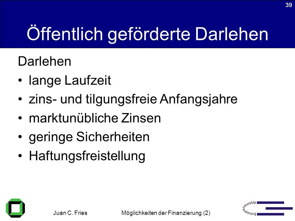 Juan C. Fries 22.01.2003 Möglichkeiten der Finanzierung (2) 39 Öffentlich geförderte Darlehen Darlehen lange Laufzeit zins- und tilgungsfreie Anfangsj