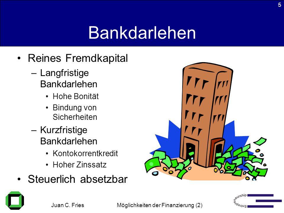 Juan C. Fries 22.01.2003 Möglichkeiten der Finanzierung (2) 5 Bankdarlehen Reines Fremdkapital –Langfristige Bankdarlehen Hohe Bonität Bindung von Sic