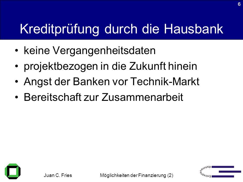 Juan C. Fries 22.01.2003 Möglichkeiten der Finanzierung (2) 6 Kreditprüfung durch die Hausbank keine Vergangenheitsdaten projektbezogen in die Zukunft