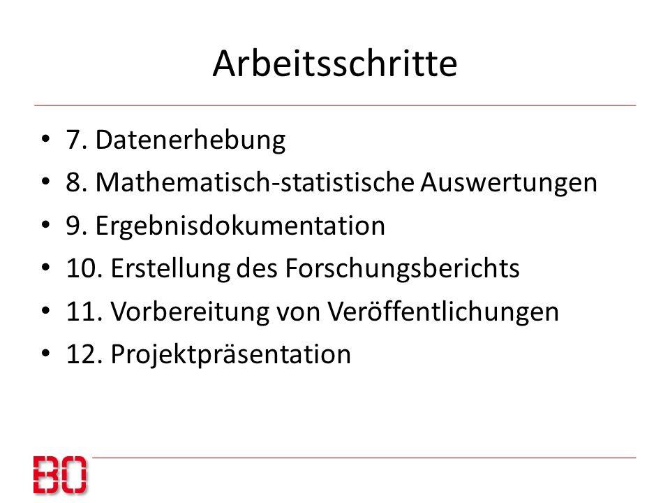 Arbeitsschritte 7. Datenerhebung 8. Mathematisch-statistische Auswertungen 9. Ergebnisdokumentation 10. Erstellung des Forschungsberichts 11. Vorberei