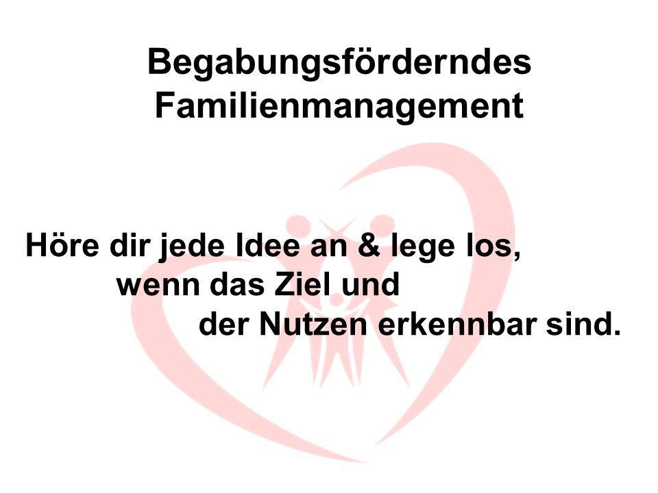 Begabungsförderndes Familienmanagement Höre dir jede Idee an & lege los, wenn das Ziel und der Nutzen erkennbar sind.