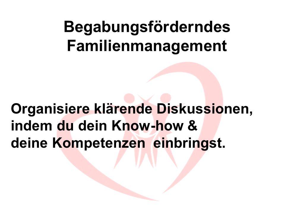 Begabungsförderndes Familienmanagement Organisiere klärende Diskussionen, indem du dein Know-how & deine Kompetenzen einbringst.
