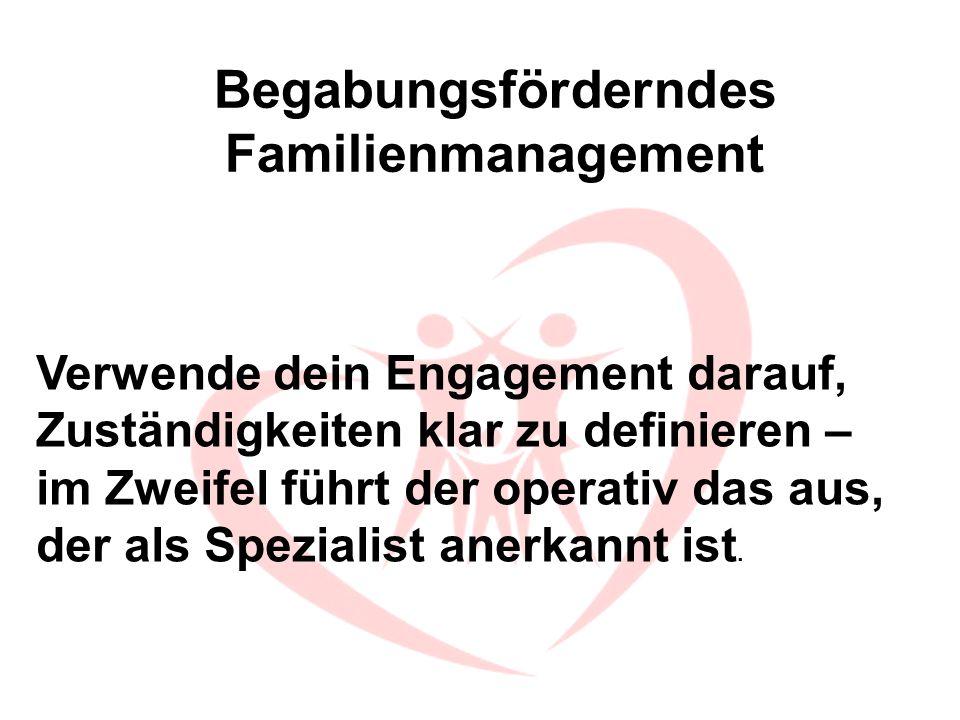 Begabungsförderndes Familienmanagement Verwende dein Engagement darauf, Zuständigkeiten klar zu definieren – im Zweifel führt der operativ das aus, de