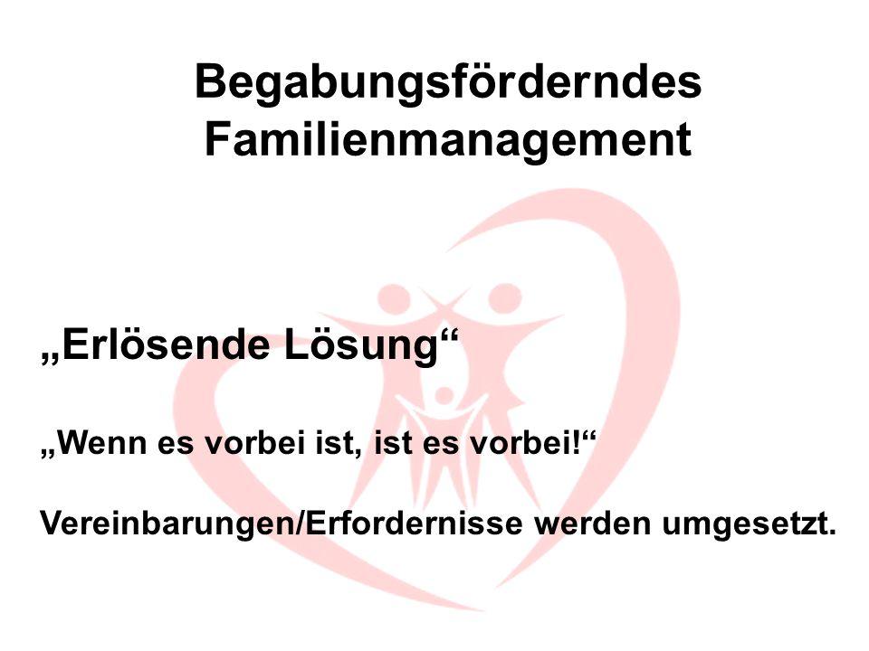 Begabungsförderndes Familienmanagement Erlösende Lösung Wenn es vorbei ist, ist es vorbei! Vereinbarungen/Erfordernisse werden umgesetzt.
