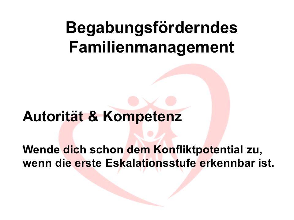 Begabungsförderndes Familienmanagement Autorität & Kompetenz Wende dich schon dem Konfliktpotential zu, wenn die erste Eskalationsstufe erkennbar ist.