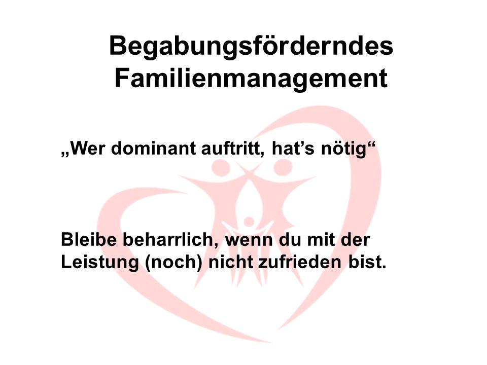 Begabungsförderndes Familienmanagement Wer dominant auftritt, hats nötig Bleibe beharrlich, wenn du mit der Leistung (noch) nicht zufrieden bist.
