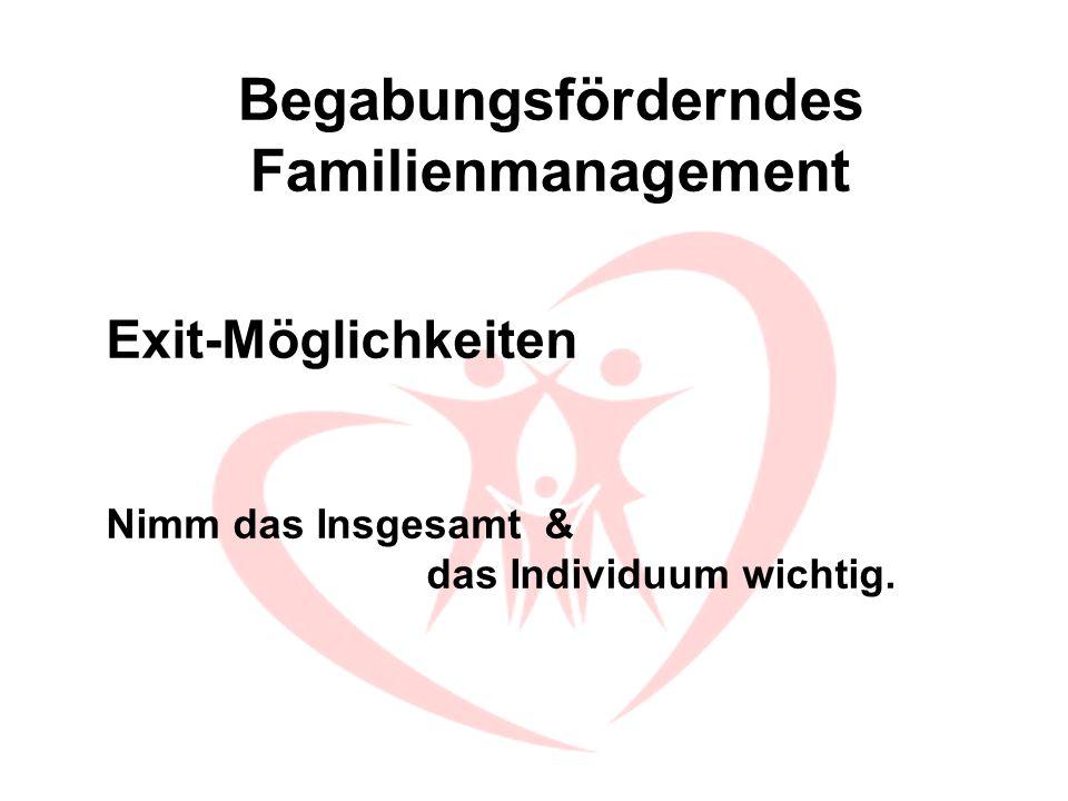 Begabungsförderndes Familienmanagement Exit-Möglichkeiten Nimm das Insgesamt & das Individuum wichtig.