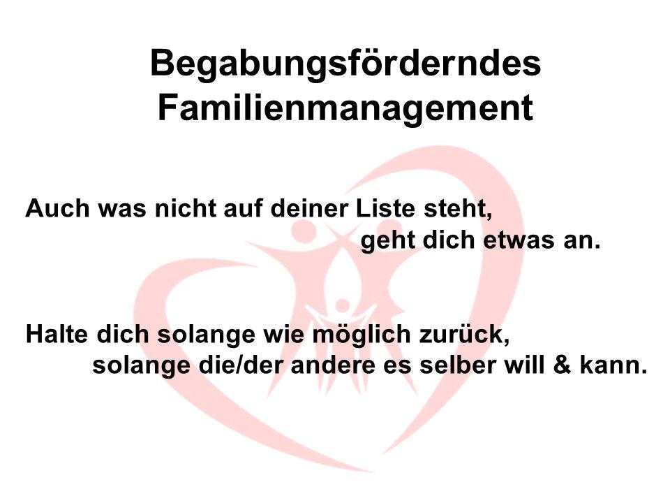 Begabungsförderndes Familienmanagement Auch was nicht auf deiner Liste steht, geht dich etwas an. Halte dich solange wie möglich zurück, solange die/d