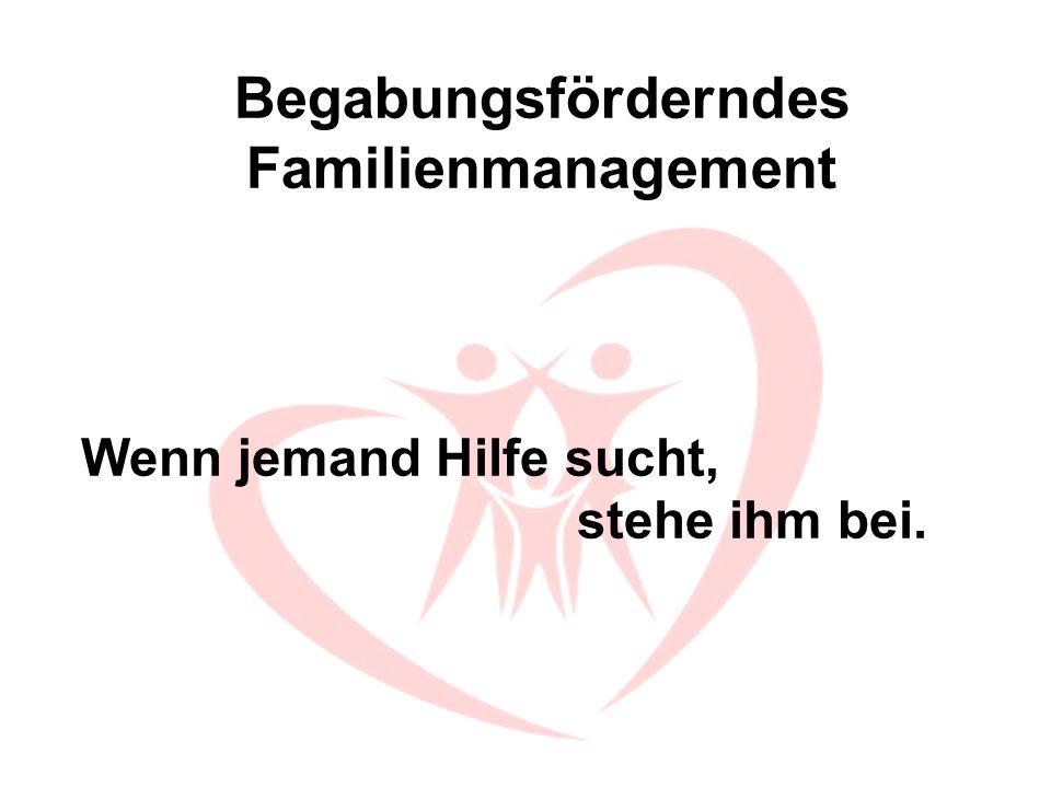 Begabungsförderndes Familienmanagement Wenn jemand Hilfe sucht, stehe ihm bei.
