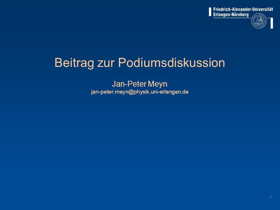 1 Beitrag zur Podiumsdiskussion Jan-Peter Meyn jan-peter.meyn@physik.uni-erlangen.de