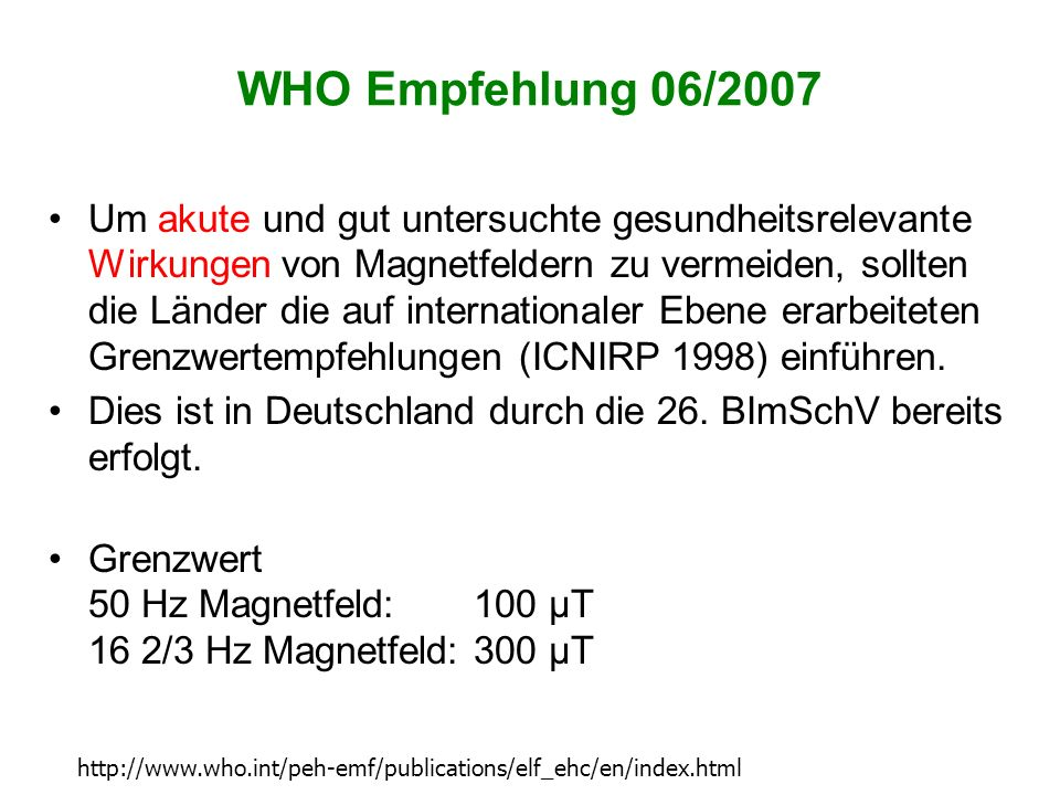 WHO Empfehlung 06/2007 Um akute und gut untersuchte gesundheitsrelevante Wirkungen von Magnetfeldern zu vermeiden, sollten die Länder die auf internat