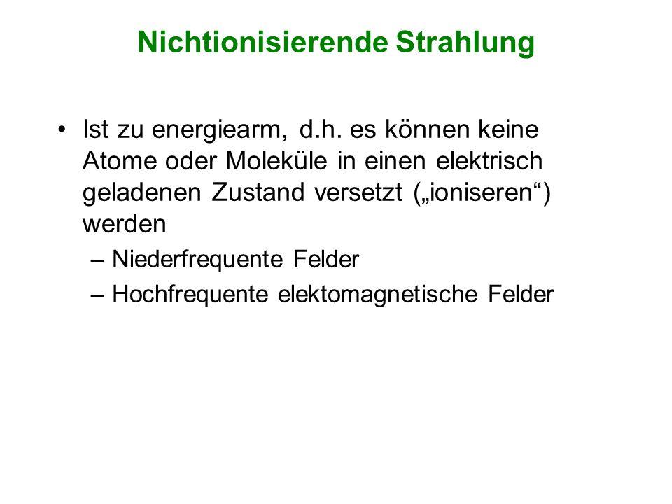 Nichtionisierende Strahlung Ist zu energiearm, d.h. es können keine Atome oder Moleküle in einen elektrisch geladenen Zustand versetzt (ioniseren) wer