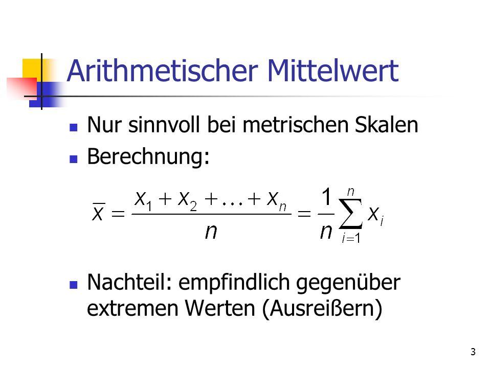 3 Arithmetischer Mittelwert Nur sinnvoll bei metrischen Skalen Berechnung: Nachteil: empfindlich gegenüber extremen Werten (Ausreißern)