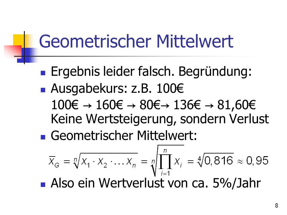 8 Geometrischer Mittelwert Ergebnis leider falsch. Begründung: Ausgabekurs: z.B. 100 100 160 80 136 81,60 Keine Wertsteigerung, sondern Verlust Geomet