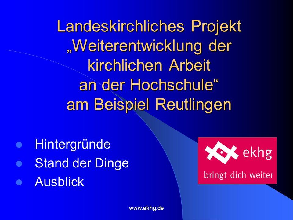 www.ekhg.de Landeskirchliches Projekt Weiterentwicklung der kirchlichen Arbeit an der Hochschule am Beispiel Reutlingen Hintergründe Stand der Dinge Ausblick