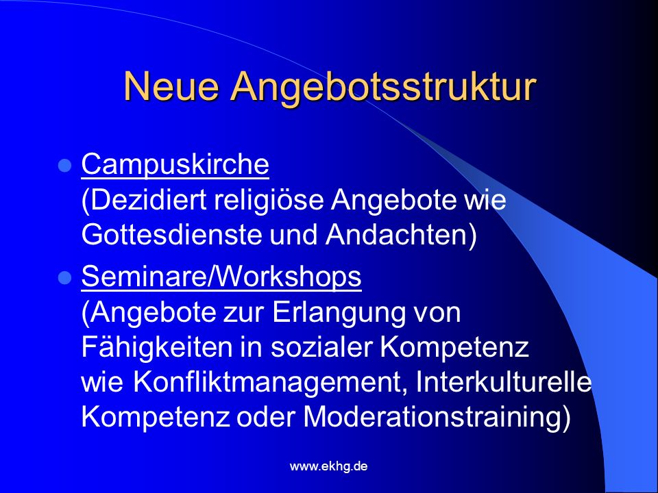 www.ekhg.de Neue Angebotsstruktur Campuskirche (Dezidiert religiöse Angebote wie Gottesdienste und Andachten) Seminare/Workshops (Angebote zur Erlangung von Fähigkeiten in sozialer Kompetenz wie Konfliktmanagement, Interkulturelle Kompetenz oder Moderationstraining)