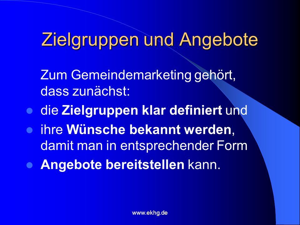 www.ekhg.de Zielgruppen und Angebote Zum Gemeindemarketing gehört, dass zunächst: die Zielgruppen klar definiert und ihre Wünsche bekannt werden, damit man in entsprechender Form Angebote bereitstellen kann.