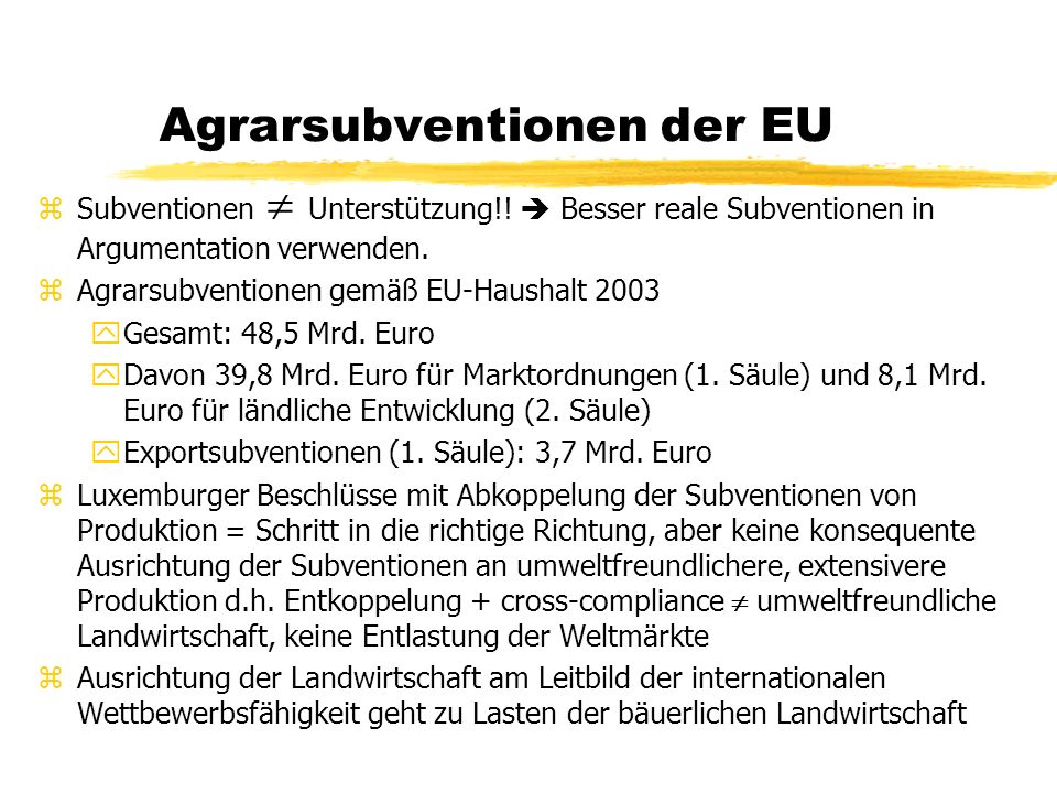 Deutscher Bauernverband zGrundlegende Ausrichtung und Verflechtung yDBV setzt auf das Wachstum einer Minderheit von Wachstums- betrieben und auf abfedernde Sozialpolitik für weichende Betriebe yenge Verflechtung des DBV mit Ernährungs- und Agrarindustrie (Molkerei- und Fleischgenossenschaften, Saat- und Futtermittel- lieferanten, Chemieindustrie etc.) zDBV-Partnerschaft mit Politikern und Beamten yNähe zur CDU/CSU, aber Lockerung der Bindung yTeile der Agraradministration = institutionalisierte Interessengruppe yNach Agrarwende Verhältnis zum BMVEL: von Politikblockade zu Zuckerbrot- und Peitsche; Beispiel: Kritik wg.