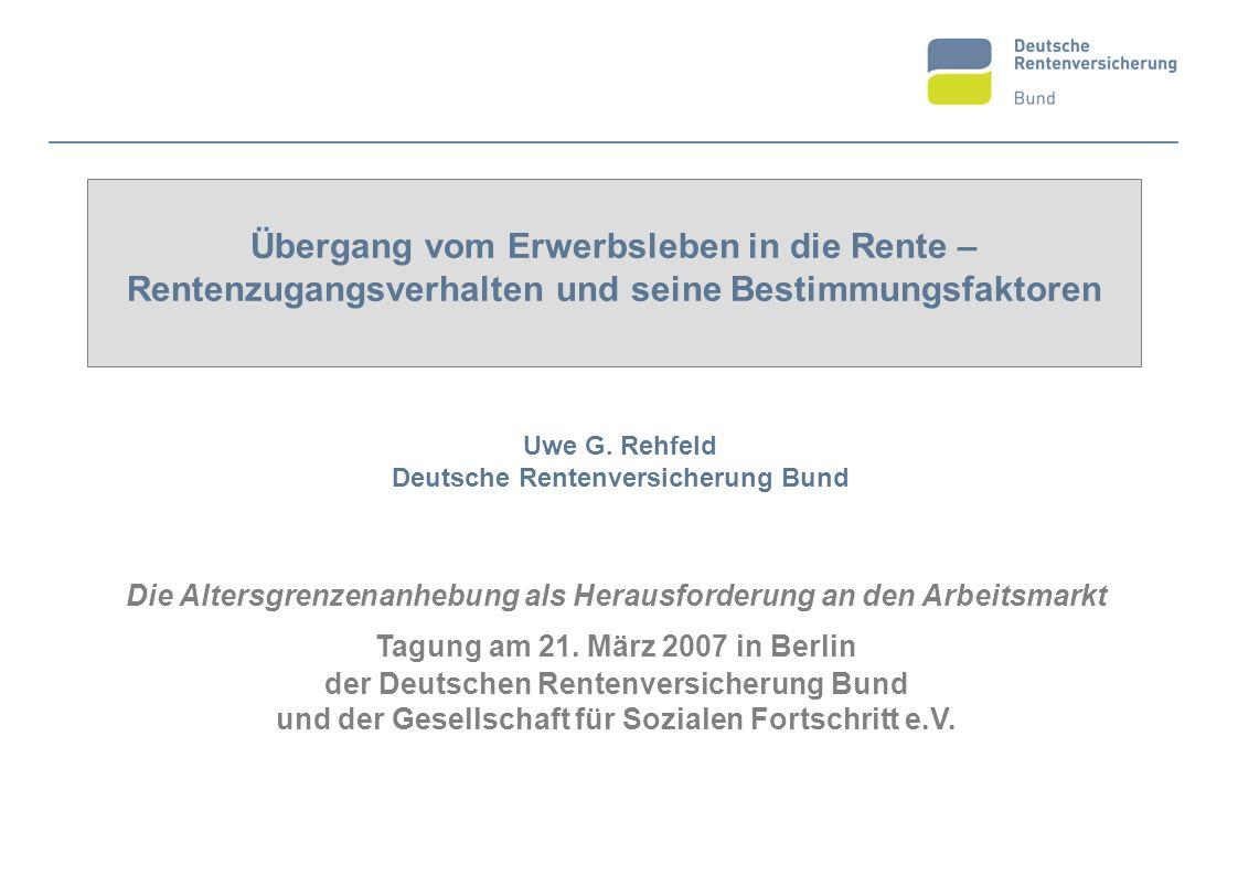 Übergang vom Erwerbsleben in die Rente – Rentenzugangsverhalten und seine Bestimmungsfaktoren Uwe G. Rehfeld Deutsche Rentenversicherung Bund Die Alte