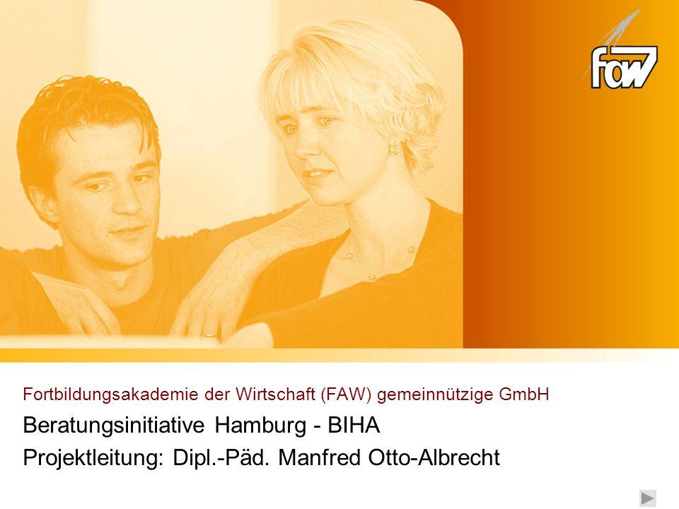 Fortbildungsakademie der Wirtschaft (FAW) gemeinnützige GmbH Beratungsinitiative Hamburg - BIHA Projektleitung: Dipl.-Päd. Manfred Otto-Albrecht