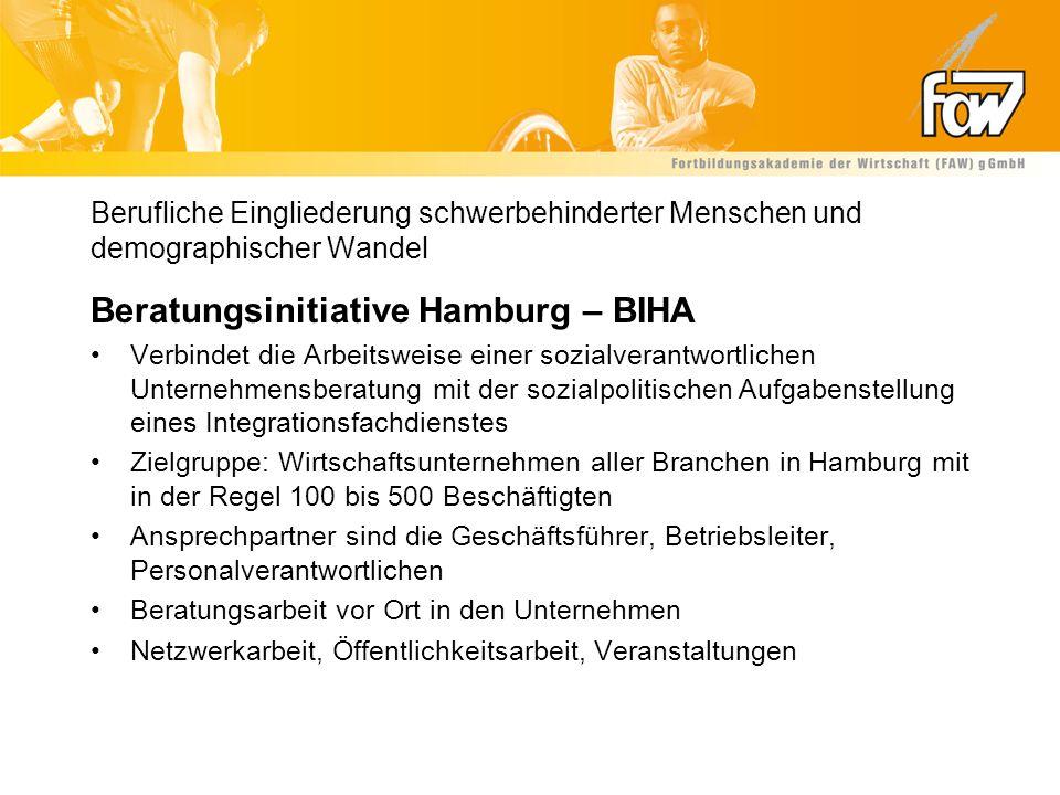 Berufliche Eingliederung schwerbehinderter Menschen und demographischer Wandel - Projektvorstellung Beratungsinitiative Hamburg – BIHA Beratungsschwerpunkte Umsetzung der gesetzlichen Regelungen des SGB IX Teil II in betriebliches Handeln (insbesondere §§ 81, 83 und 84) – seit 2001 Einführung eines Betrieblichen Eingliederungsmanagements (§ 84 Absatz 2 SGB IX) unter besonderer Berücksichtigung der schwerbehinderten Beschäftigten (§ 84 Absatz 1 SGB IX) – seit 2004/2005 Beratung zum demographischen Wandel unter besonderer Berücksichtigung der Belange der schwerbehinderten Menschen – seit 2007 Ziel: Nachhaltigkeit der verbesserten Beschäftigung schwerbehinderter Menschen durch den Aufbau innerbetrieblicher Strukturen und innerbetrieblichen Knowhows für gute Integrationspraxis