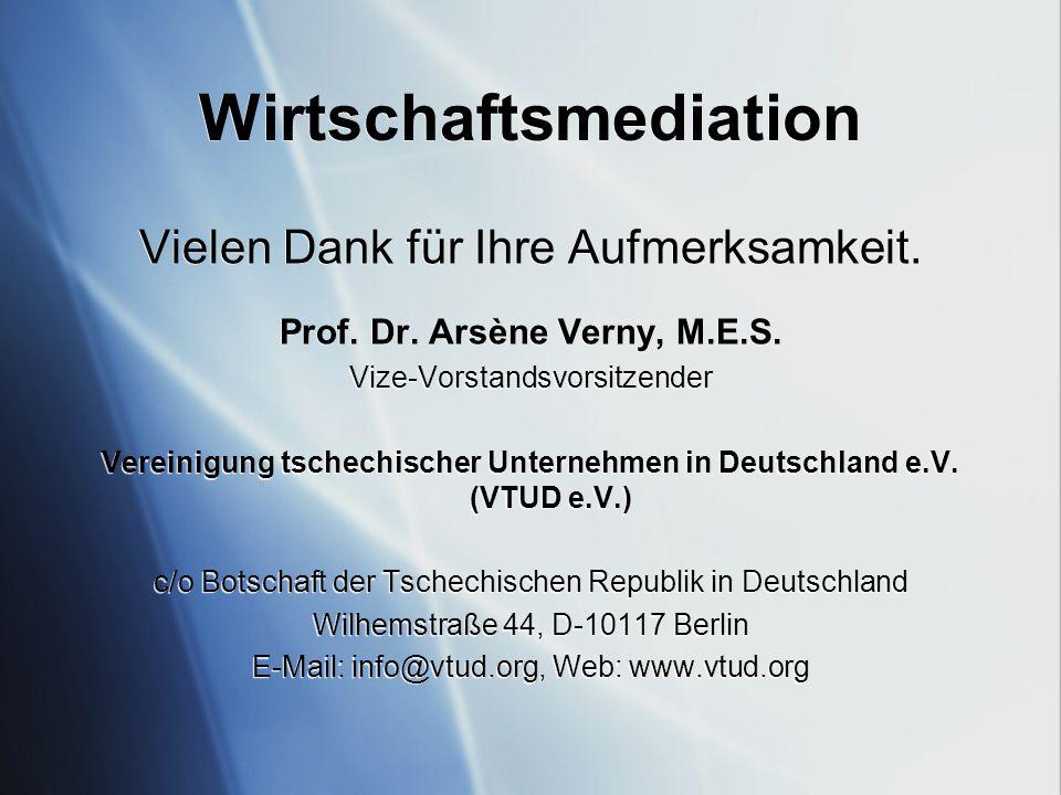 Wirtschaftsmediation Vielen Dank für Ihre Aufmerksamkeit. Prof. Dr. Arsène Verny, M.E.S. Vize-Vorstandsvorsitzender Vereinigung tschechischer Unterneh