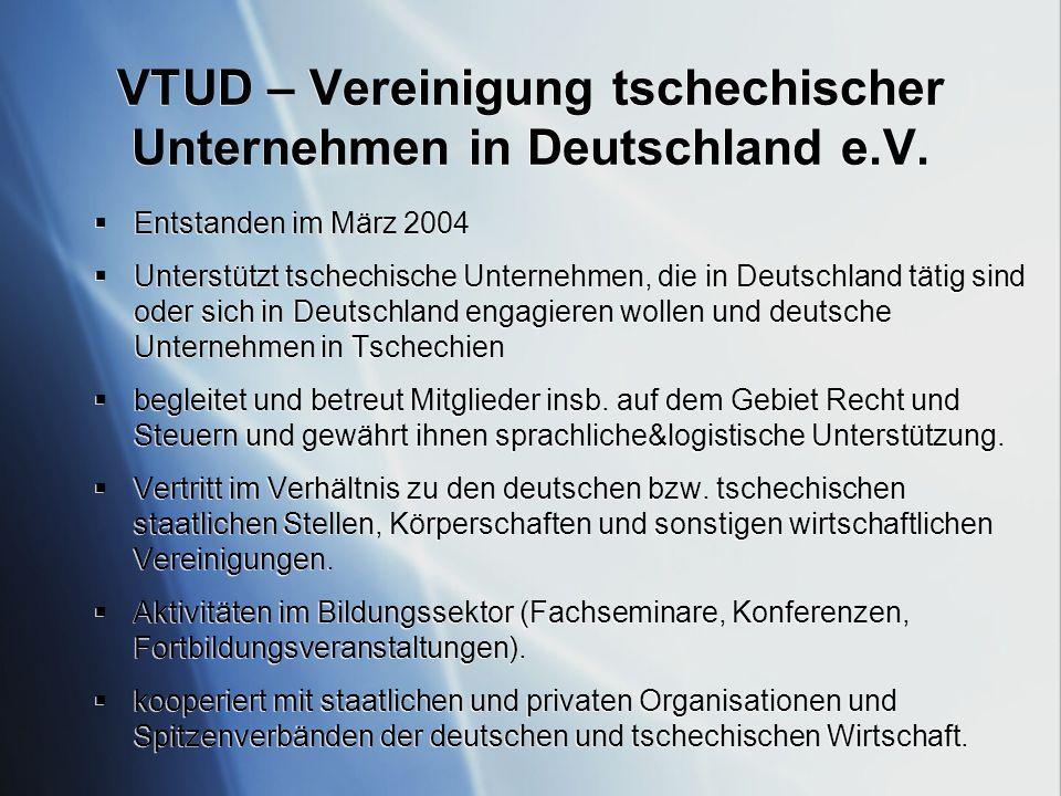VTUD – Vereinigung tschechischer Unternehmen in Deutschland e.V. Entstanden im März 2004 Unterstützt tschechische Unternehmen, die in Deutschland täti