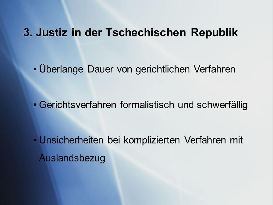 3. Justiz in der Tschechischen Republik Überlange Dauer von gerichtlichen Verfahren Gerichtsverfahren formalistisch und schwerfällig Unsicherheiten be