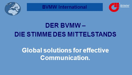 BVMW International DER BVMW – DIE STIMME DES MITTELSTANDS Global solutions for effective Communication.