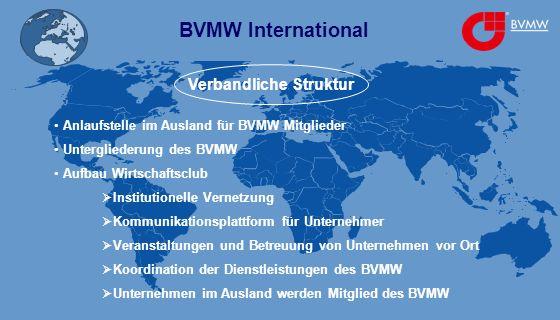BVMW International Verbandliche Struktur Anlaufstelle im Ausland für BVMW Mitglieder Untergliederung des BVMW Aufbau Wirtschaftsclub Institutionelle Vernetzung Kommunikationsplattform für Unternehmer Veranstaltungen und Betreuung von Unternehmen vor Ort Koordination der Dienstleistungen des BVMW Unternehmen im Ausland werden Mitglied des BVMW