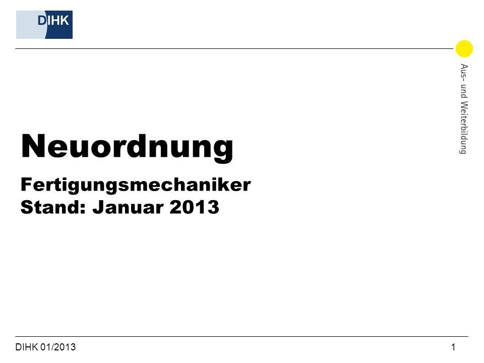 DIHK 01/2013 1 Neuordnung Fertigungsmechaniker Stand: Januar 2013