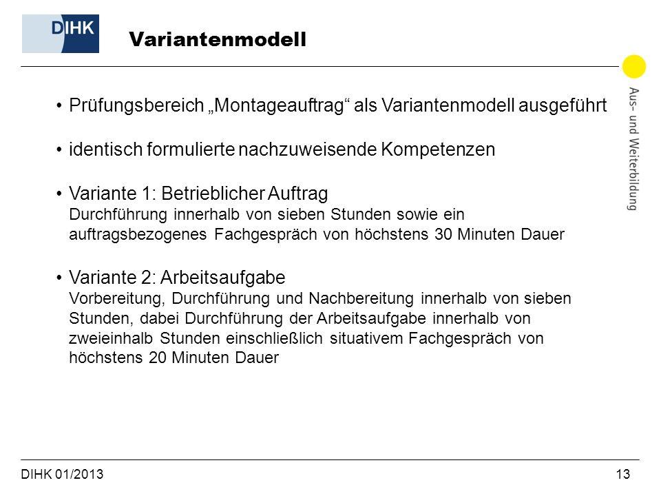 DIHK 01/2013 13 Prüfungsbereich Montageauftrag als Variantenmodell ausgeführt identisch formulierte nachzuweisende Kompetenzen Variante 1: Betrieblich