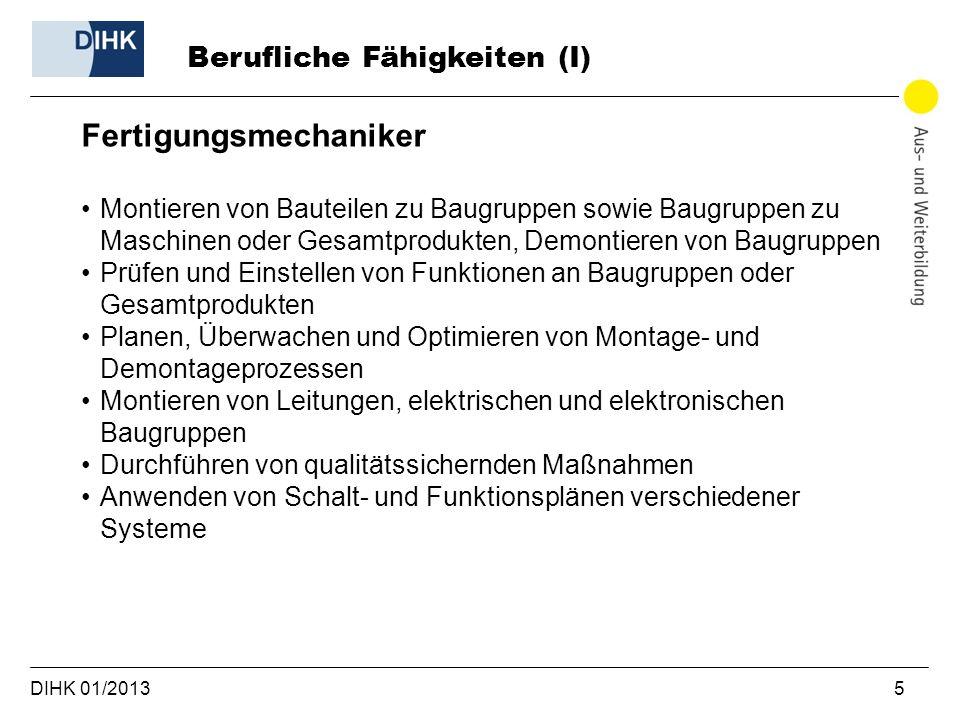 DIHK 01/2013 5 Berufliche Fähigkeiten (I) Fertigungsmechaniker Montieren von Bauteilen zu Baugruppen sowie Baugruppen zu Maschinen oder Gesamtprodukte