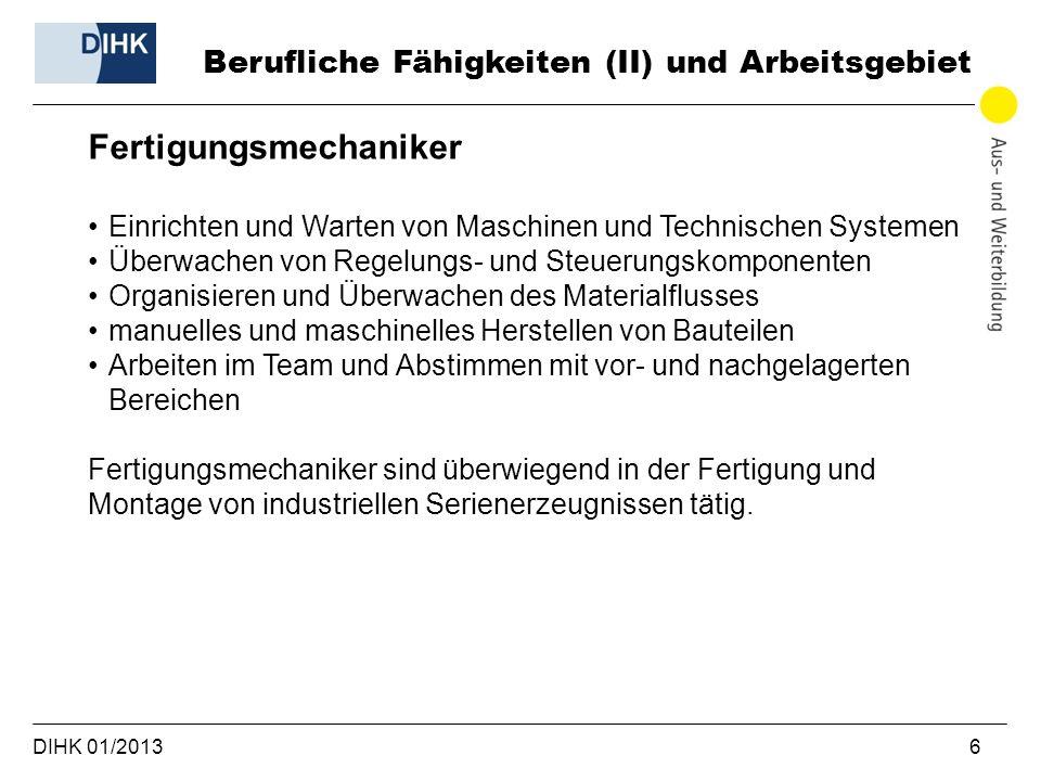 DIHK 01/2013 6 Berufliche Fähigkeiten (II) und Arbeitsgebiet Fertigungsmechaniker Einrichten und Warten von Maschinen und Technischen Systemen Überwac