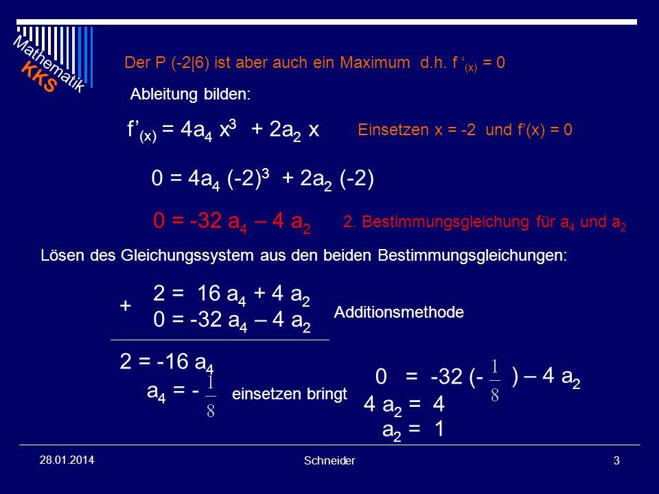 Mathematik KKS Schneider4 28.01.2014 Damit ist f (x) bestimmt: f (x) = a 4 x 4 + a 2 x 2 + 4 f (x) = - x 4 + x 2 + 4 Überprüfung ob bei -2 wirklich ein Maximum existiert: f (-2) < 0 f (x) = - x 2 + 2 f (-2) = - (-2) 2 + 2 f (-2) = - 4 das bedeutet, das an der Stelle x = -2 ein Maximum liegt.