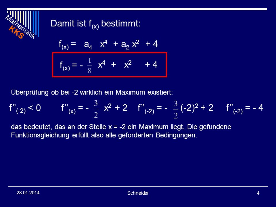 Mathematik KKS Schneider4 28.01.2014 Damit ist f (x) bestimmt: f (x) = a 4 x 4 + a 2 x 2 + 4 f (x) = - x 4 + x 2 + 4 Überprüfung ob bei -2 wirklich ei