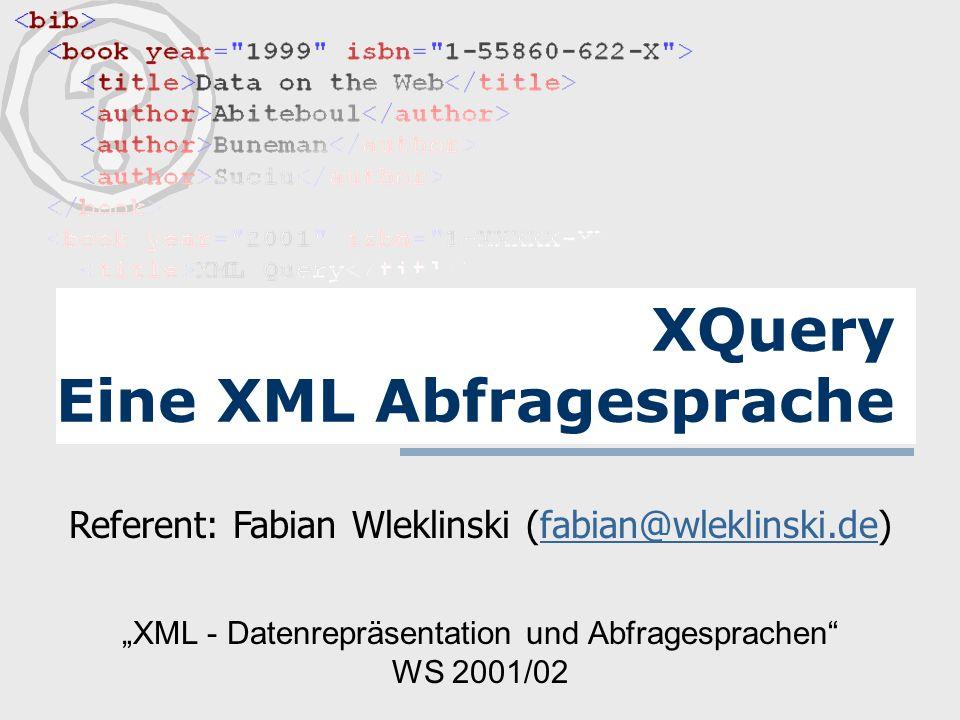 XML - Datenrepräsentation und Abfragesprachen WS 2001/02 XQuery Eine XML Abfragesprache Referent: Fabian Wleklinski (fabian@wleklinski.de)fabian@wleklinski.de