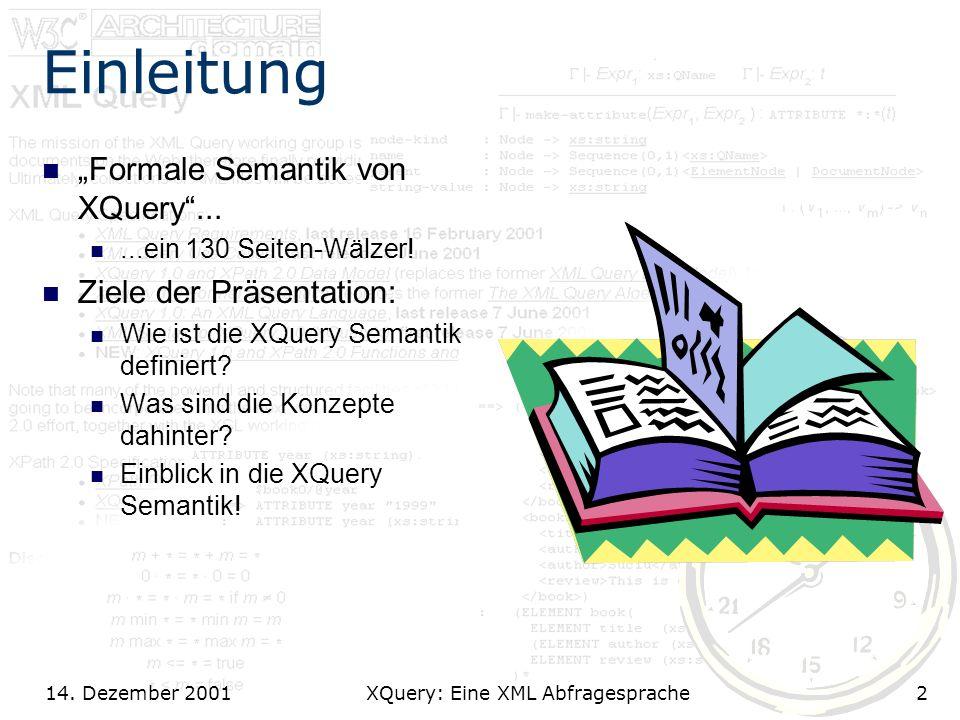 14. Dezember 2001 XQuery: Eine XML Abfragesprache2 Einleitung Formale Semantik von XQuery......ein 130 Seiten-Wälzer! Ziele der Präsentation: Wie ist